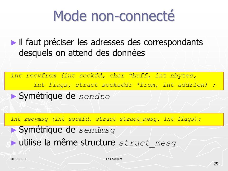 BTS IRIS 2Les sockets 29 Mode non-connecté il faut préciser les adresses des correspondants desquels on attend des données int recvfrom (int sockfd, c