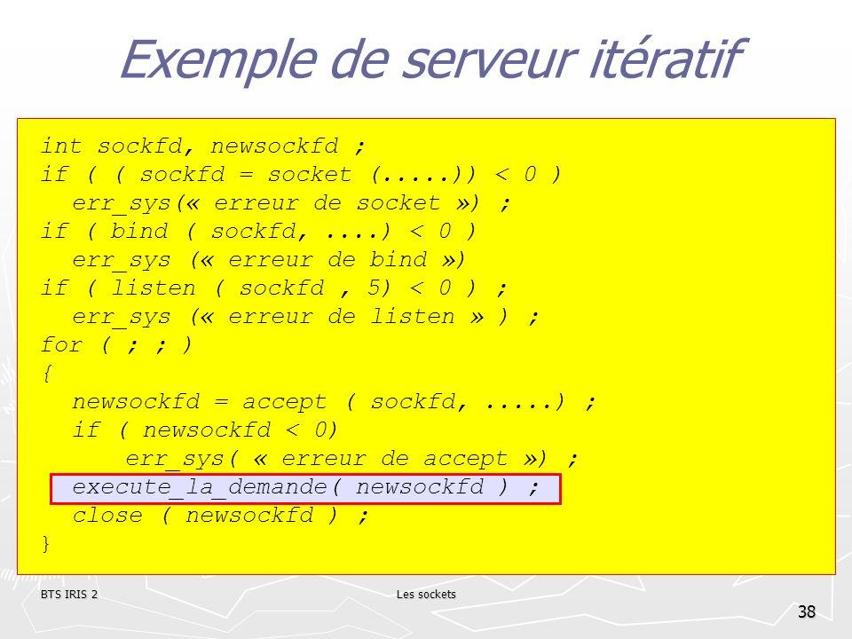BTS IRIS 2Les sockets 38 Exemple de serveur itératif int sockfd, newsockfd ; if ( ( sockfd = socket (.....)) < 0 ) err_sys(« erreur de socket ») ; if