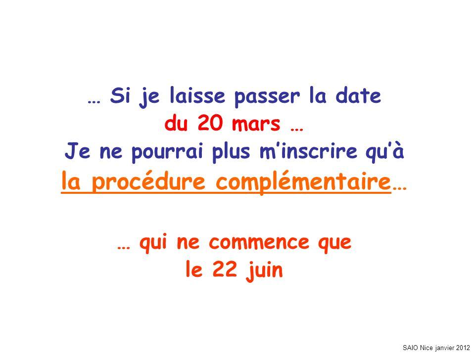 SAIO Nice janvier 2012 … Si je laisse passer la date du 20 mars … Je ne pourrai plus minscrire quà la p rocédure complémentaire… … qui ne commence que