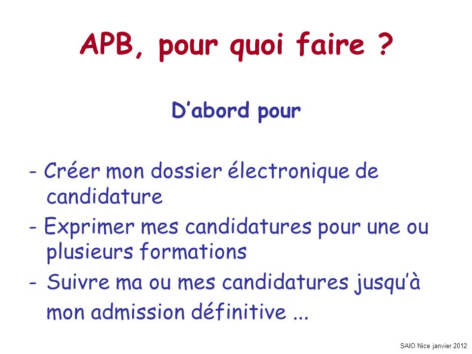SAIO Nice janvier 2012 APB, pour quoi faire ? Dabord pour - Créer mon dossier électronique de candidature - Exprimer mes candidatures pour une ou plus