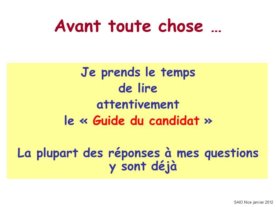 SAIO Nice janvier 2012 Avant toute chose … Je prends le temps de lire attentivement le « Guide du candidat » La plupart des réponses à mes questions y