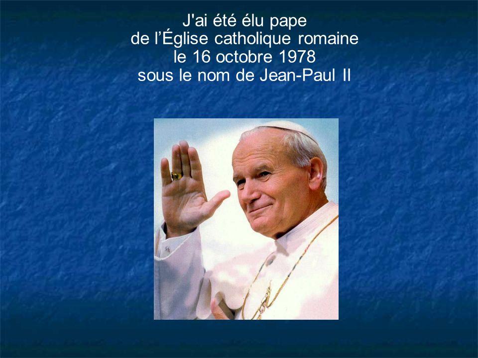 J'ai été élu pape de lÉglise catholique romaine le 16 octobre 1978 sous le nom de Jean-Paul II