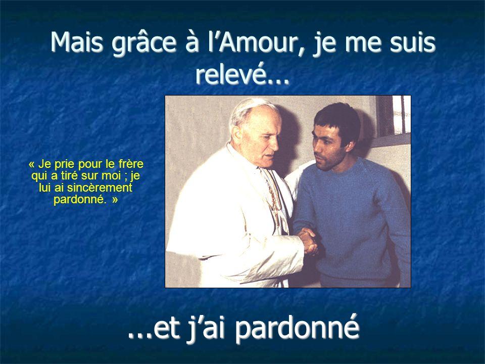 Mais grâce à lAmour, je me suis relevé......et jai pardonné « Je prie pour le frère qui a tiré sur moi ; je lui ai sincèrement pardonné. »