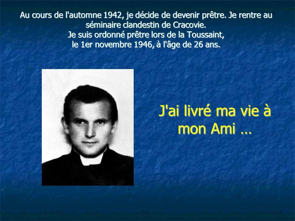 Au cours de l'automne 1942, je décide de devenir prêtre. Je rentre au séminaire clandestin de Cracovie. Je suis ordonné prêtre lors de la Toussaint, l