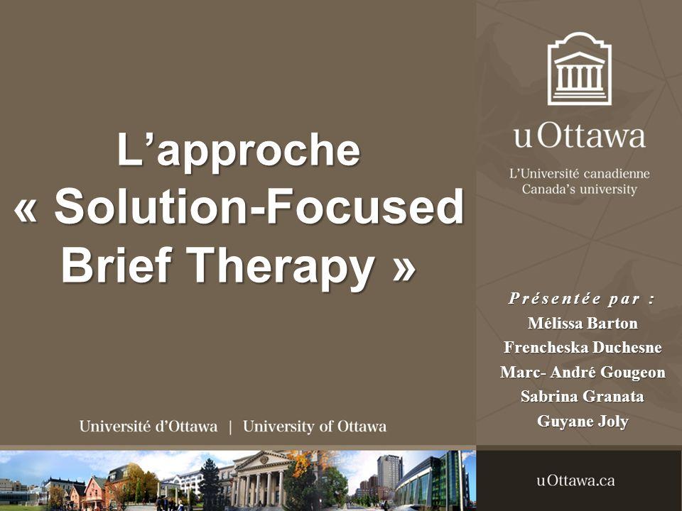 Lapproche « Solution-Focused Brief Therapy » Présentée par : Mélissa Barton Frencheska Duchesne Marc- André Gougeon Sabrina Granata Guyane Joly