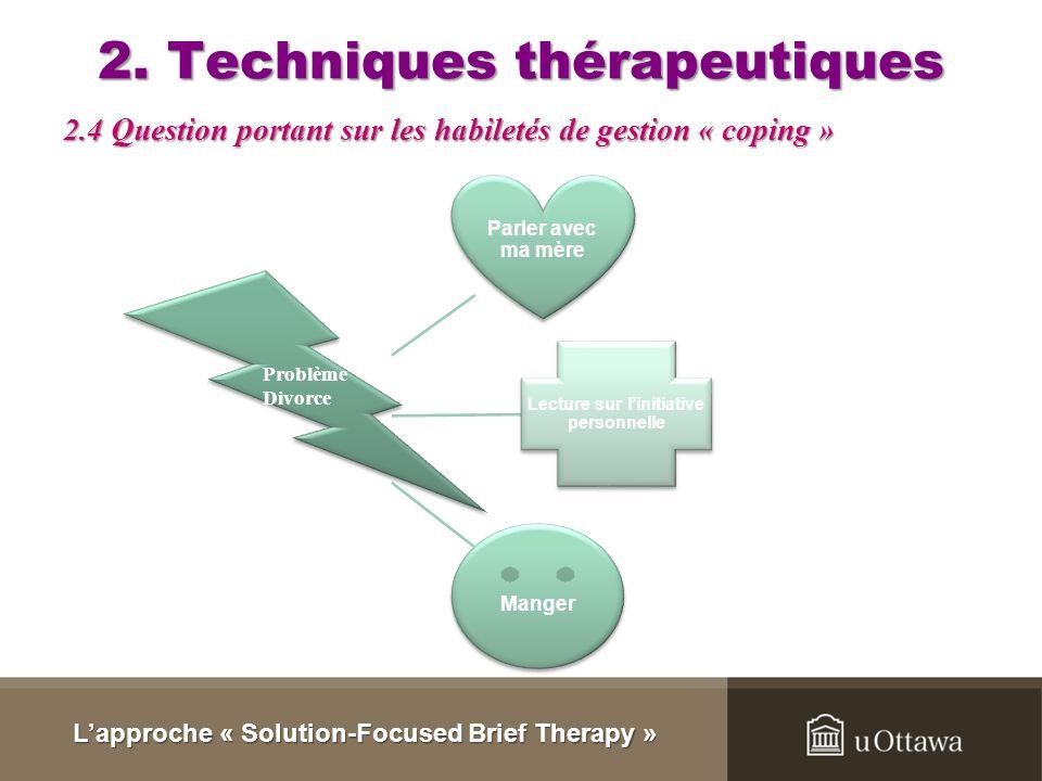 2. Techniques thérapeutiques La structure de la question : « Depuis que [le problème] existe, comment faites- vous [la solution]? » (Ozeki 2002, dans