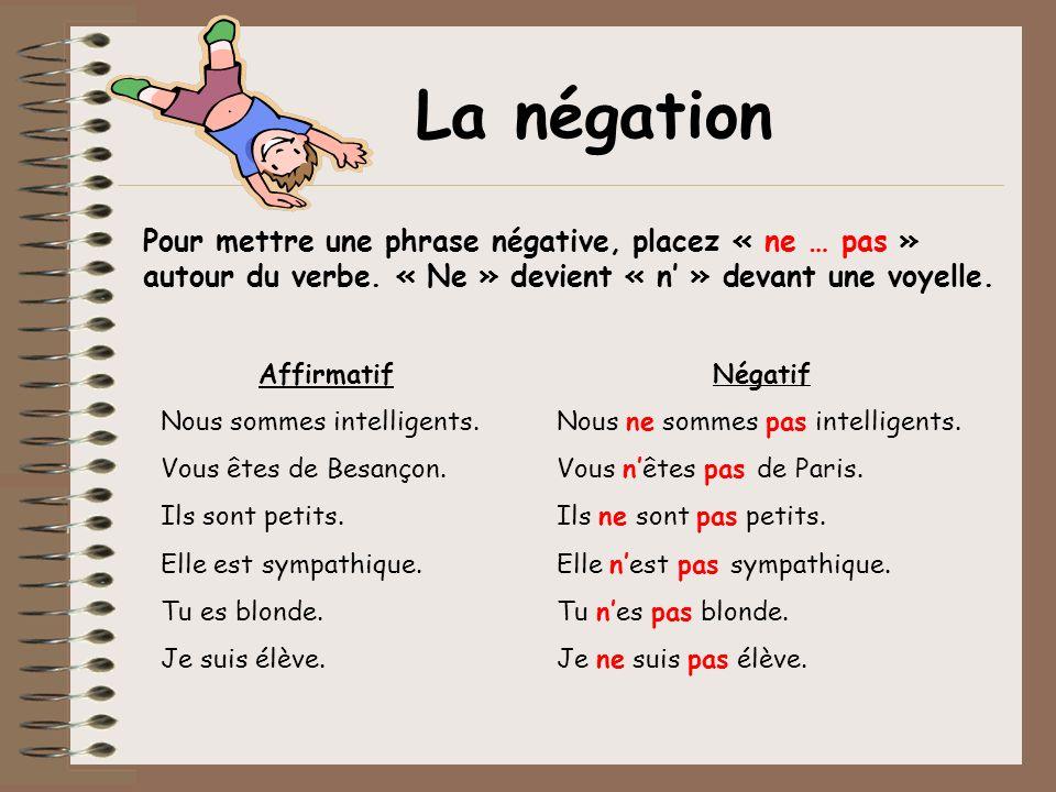 Pour mettre une phrase négative, placez « ne … pas » autour du verbe. « Ne » devient « n » devant une voyelle. Affirmatif Nous sommes intelligents. Vo