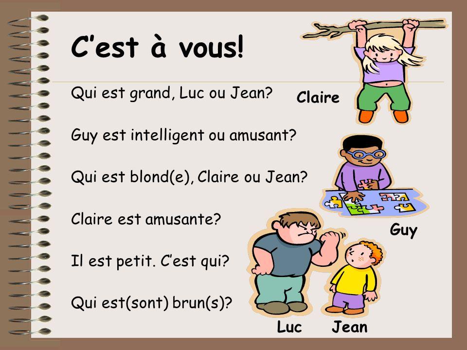 Qui est grand, Luc ou Jean? Guy est intelligent ou amusant? Qui est blond(e), Claire ou Jean? Claire est amusante? Il est petit. Cest qui? Qui est(son