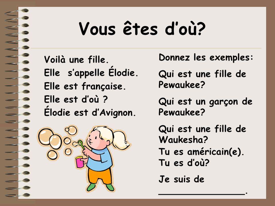Vous êtes doù? Voilà une fille. Elle sappelle Élodie. Elle est française. Elle est doù ? Élodie est dAvignon. Donnez les exemples: Qui est une fille d