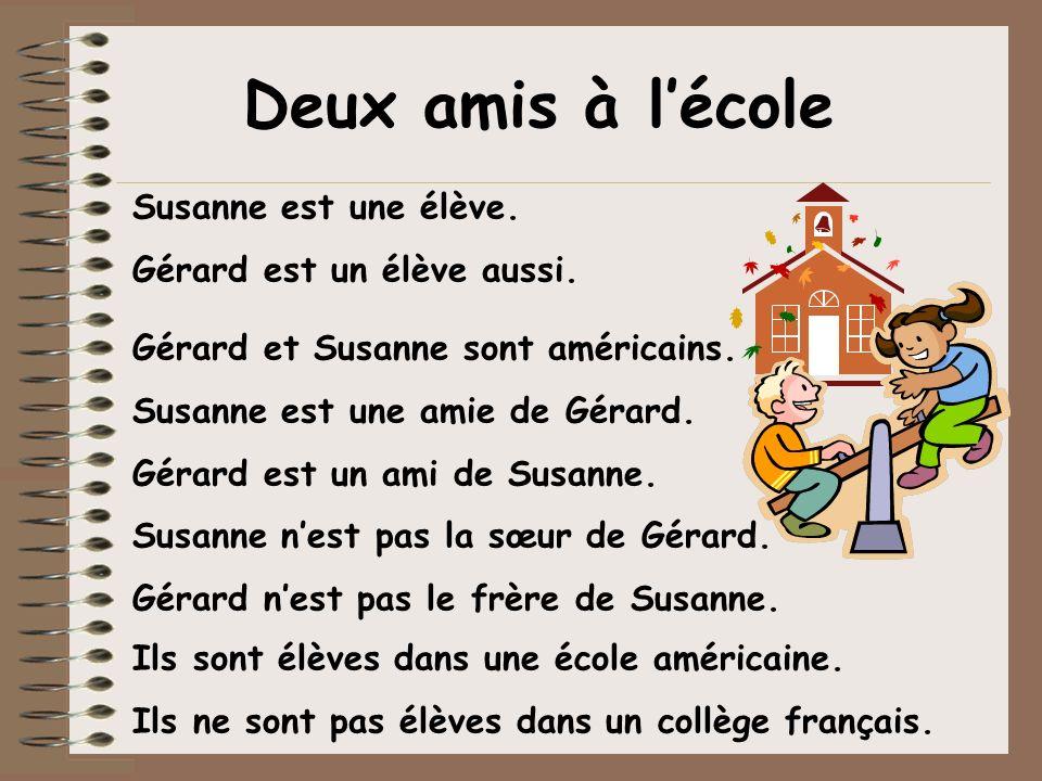 Susanne est une élève. Gérard est un élève aussi. Ils sont élèves dans une école américaine. Ils ne sont pas élèves dans un collège français. Deux ami