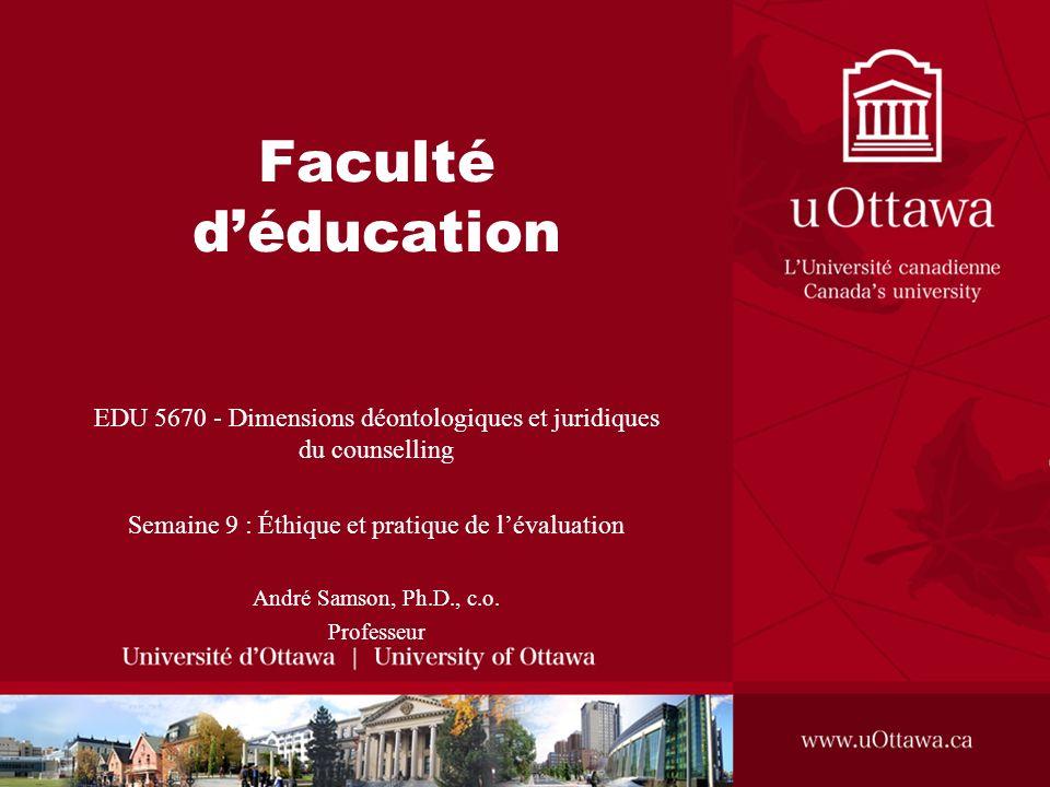 Faculté déducation EDU 5670 - Dimensions déontologiques et juridiques du counselling Semaine 9 : Éthique et pratique de lévaluation André Samson, Ph.D., c.o.