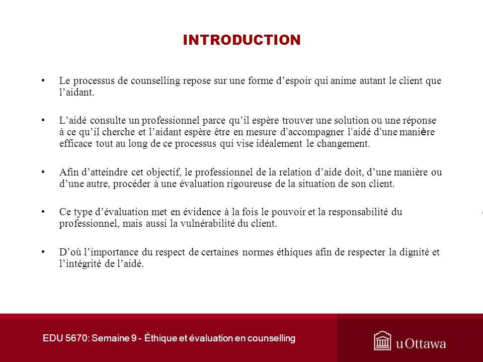 EDU 5670: Semaine 9 - Éthique et évaluation en counselling INTRODUCTION Le processus de counselling repose sur une forme despoir qui anime autant le client que laidant.