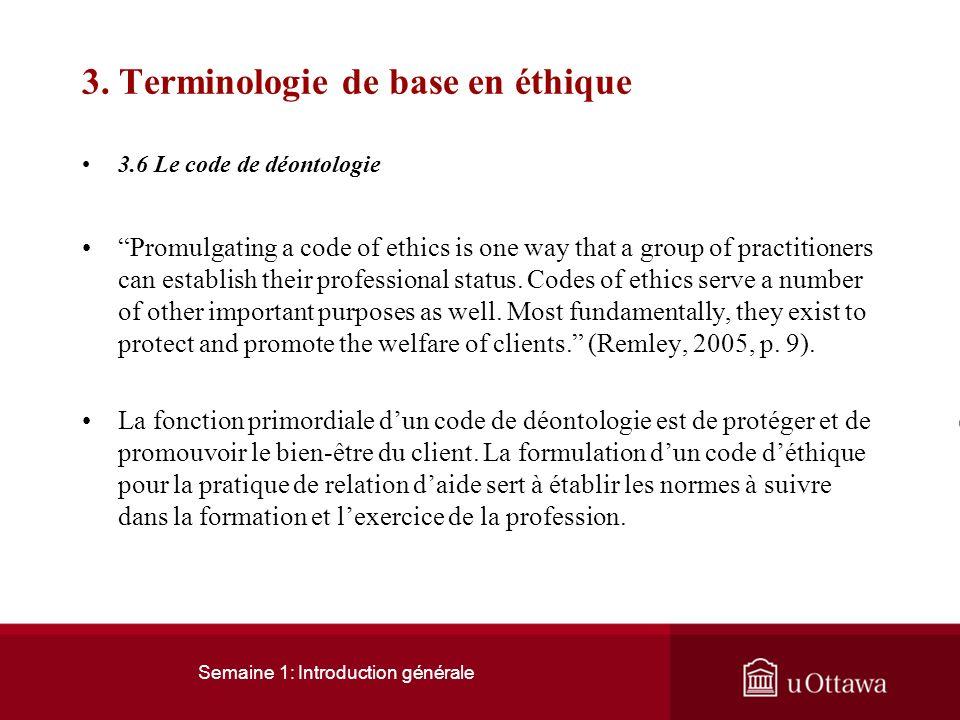 Semaine 1: Introduction générale 3. Terminologie de base en éthique 3.6 Le code de déontologie Un code de déontologie est ensemble des règles de prati