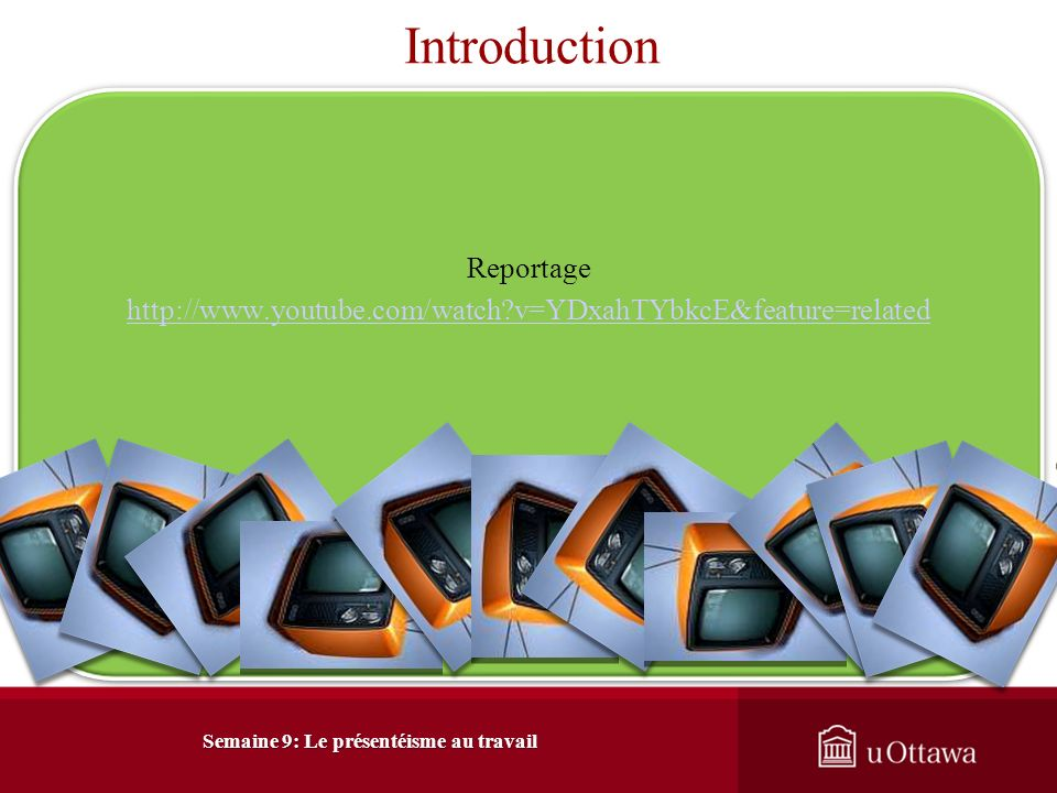 Introduction Reportage http://www.youtube.com/watch?v=YDxahTYbkcE&feature=related Semaine 9: Le présentéisme au travail