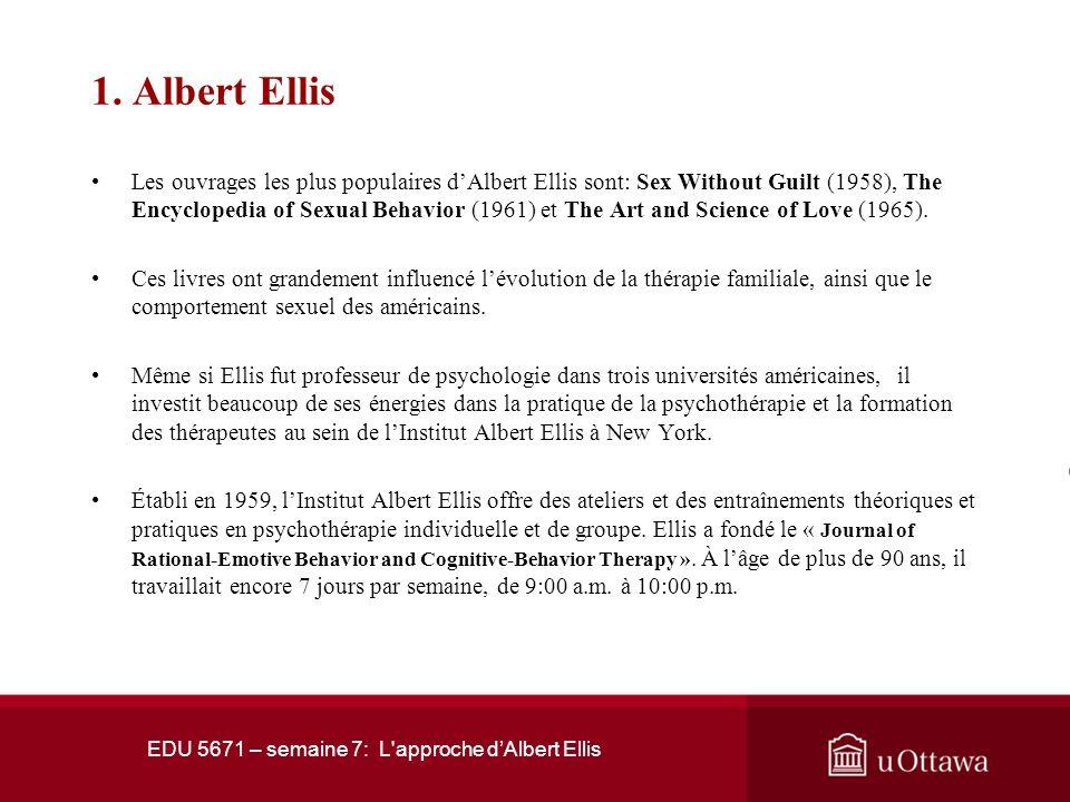 EDU 5671 – semaine 7: L'approche dAlbert Ellis 1. Albert Ellis Ellis commença à pratiquer la thérapie quil appela « rationnelle » en 1955. En 1959, il