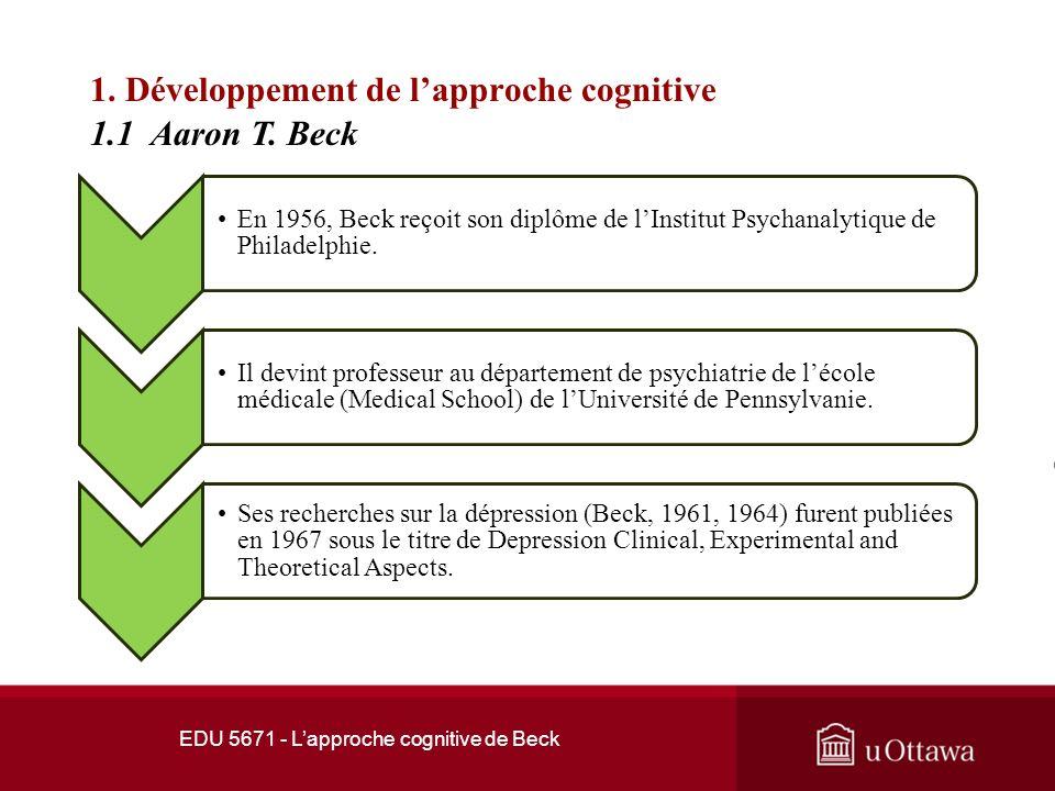 EDU 5671 - Lapproche cognitive de Beck 1. Développement de lapproche cognitive Aaron Beck obtient son doctorat en médecine à lUniversité Yale en 1946.