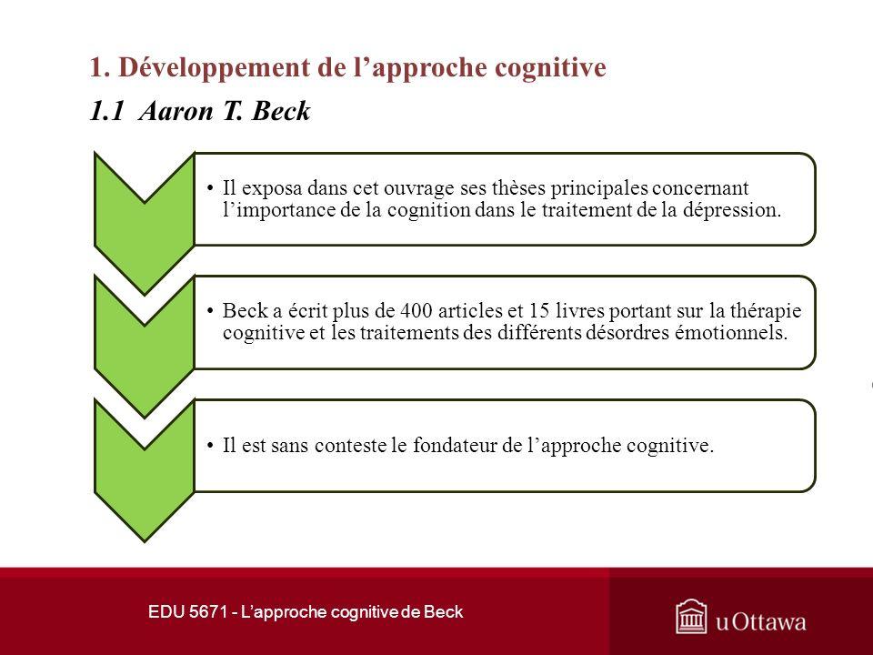 EDU 5671 - Lapproche cognitive de Beck 1. Développement de lapproche cognitive En 1956, Beck reçoit son diplôme de lInstitut Psychanalytique de Philad