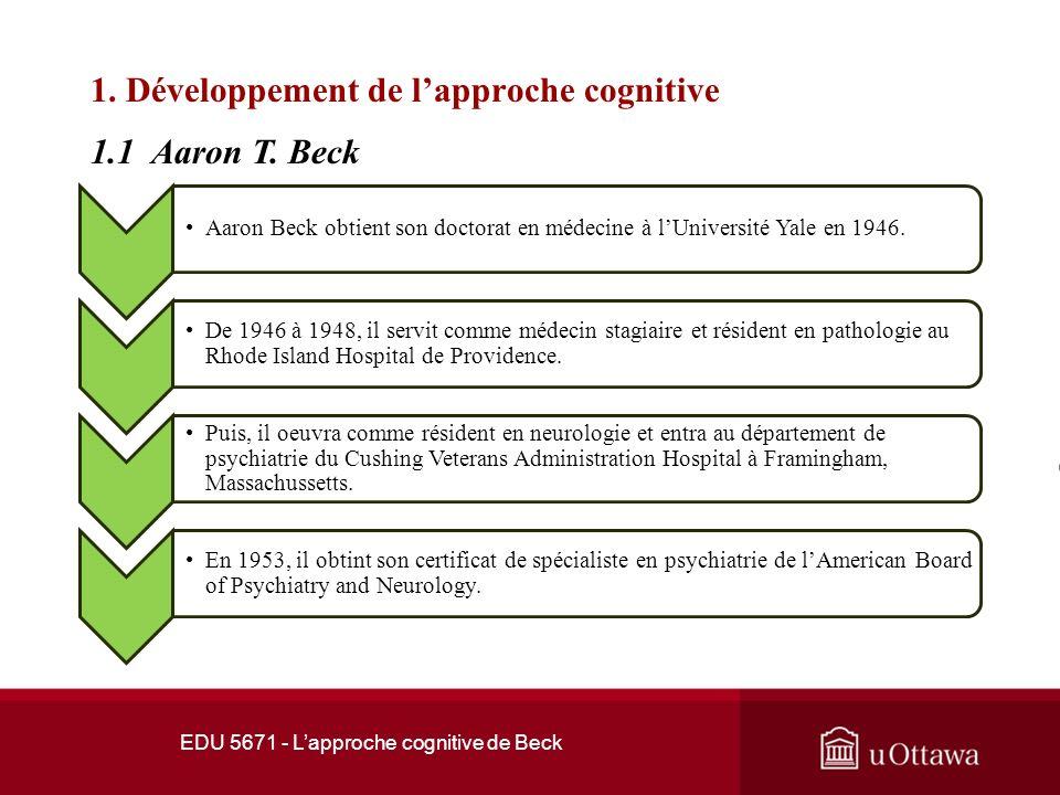 EDU 5671 - Lapproche cognitive de Beck 1. Développement de lapproche cognitive Aaron Beck traversa de nombreuses difficultés durant son enfance. Il ét