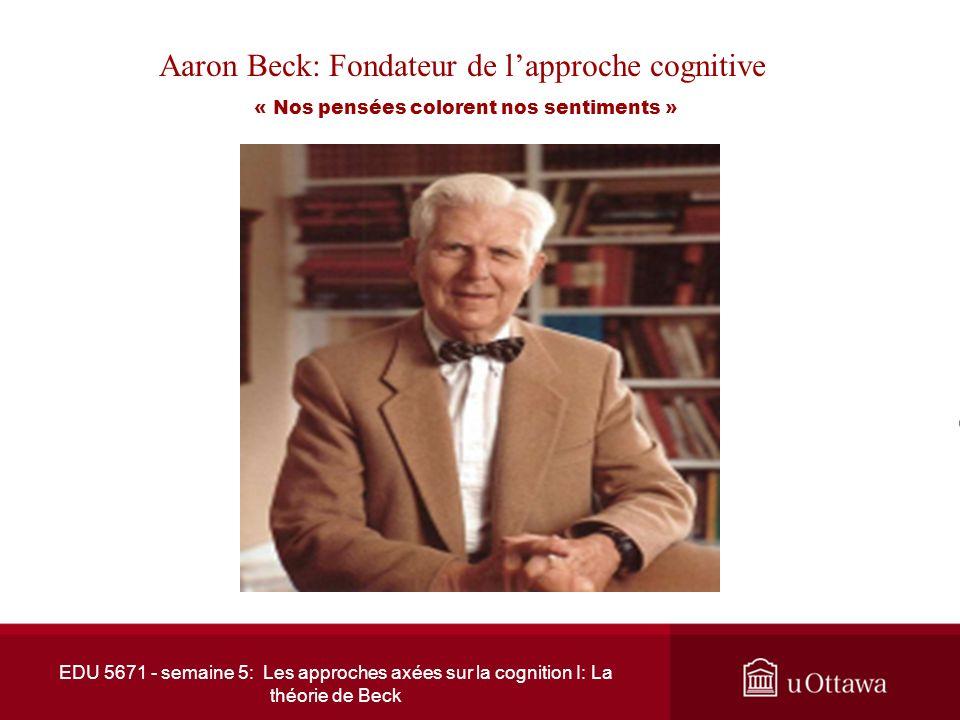 EDU 5671 - semaine 5: Les approches axées sur la cognition I: La théorie de Beck Aaron Beck: Fondateur de lapproche cognitive « Nos pensées colorent nos sentiments »