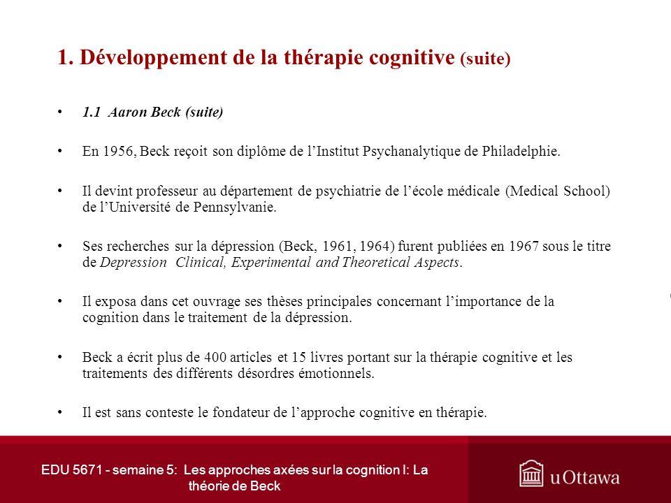 EDU 5671 - semaine 5: Les approches axées sur la cognition I: La théorie de Beck 1. Développement de la thérapie cognitive (suite) 1.1 Aaron Beck (sui