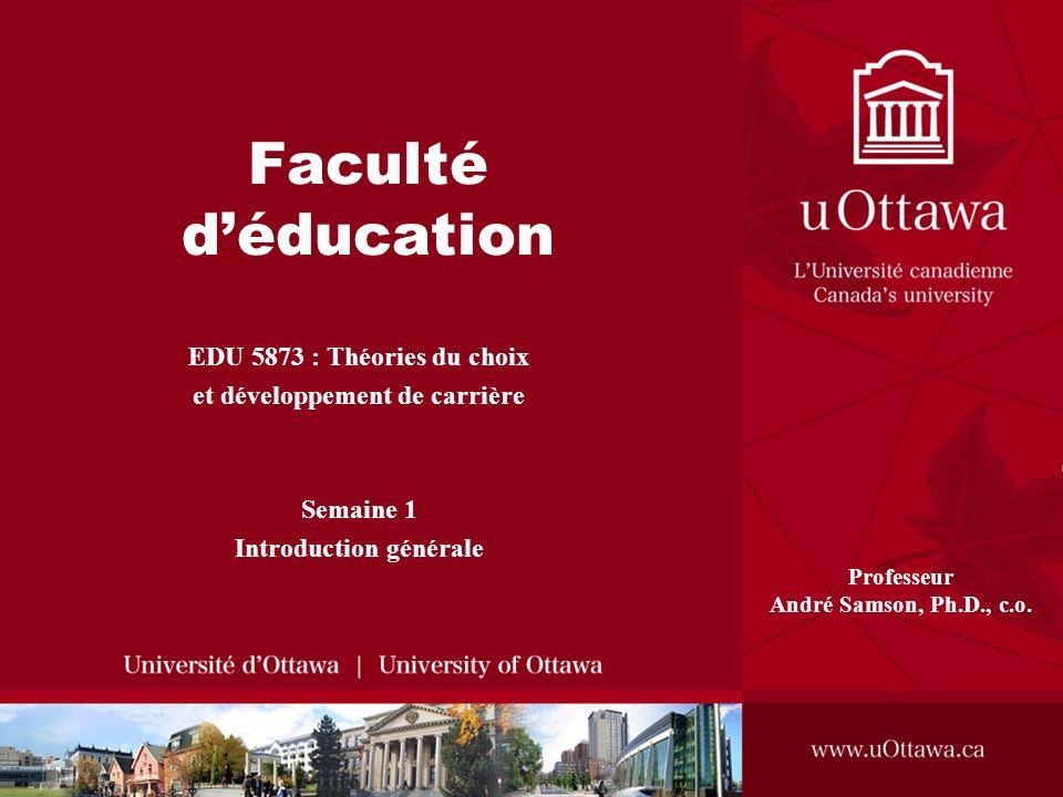 Faculté déducation EDU 5873 : Théories du choix et développement de carrière Semaine 1 Introduction générale Professeur André Samson, Ph.D., c.o.