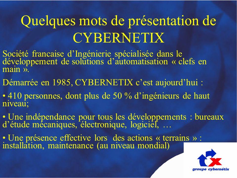 Quelques mots de présentation de CYBERNETIX Société francaise dIngénierie spécialisée dans le développement de solutions dautomatisation « clefs en ma
