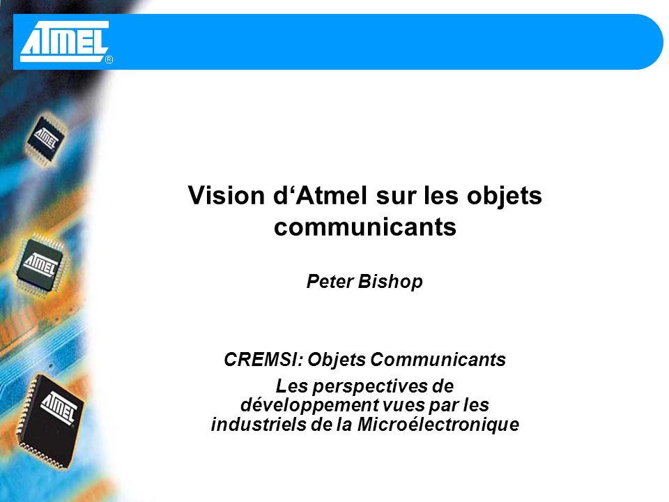Vision dAtmel sur les objets communicants Peter Bishop CREMSI: Objets Communicants Les perspectives de développement vues par les industriels de la Microélectronique
