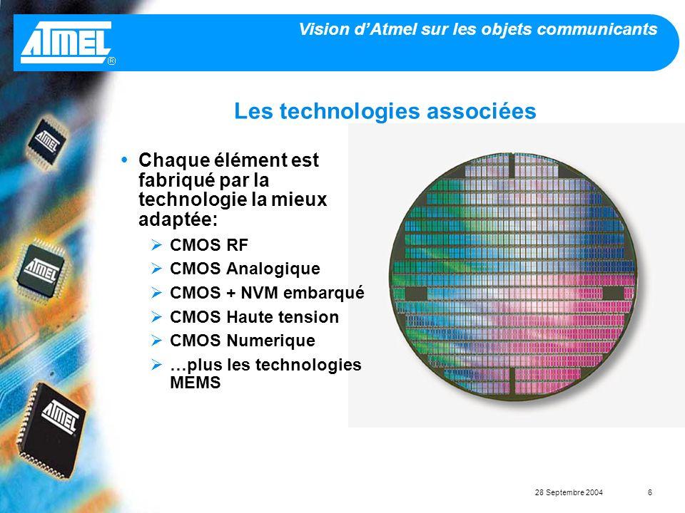 Vision dAtmel sur les objets communicants 28 Septembre 20046 Les technologies associées Chaque élément est fabriqué par la technologie la mieux adaptée: CMOS RF CMOS Analogique CMOS + NVM embarqué CMOS Haute tension CMOS Numerique …plus les technologies MEMS