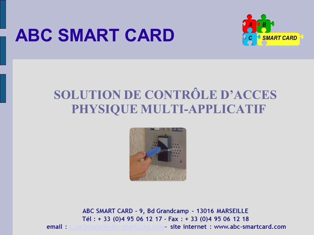 ABC SMART CARD SOLUTION DE CONTRÔLE DACCES PHYSIQUE MULTI-APPLICATIF ABC SMART CARD - 9, Bd Grandcamp – 13016 MARSEILLE Tél : + 33 (0)4 95 06 12 17 -