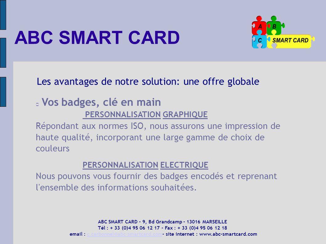 ABC SMART CARD Les avantages de notre solution: une offre globale Vos badges, clé en main PERSONNALISATION GRAPHIQUE Répondant aux normes ISO, nous as