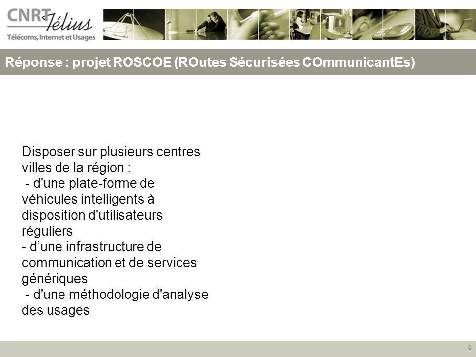 6 Réponse : projet ROSCOE (ROutes Sécurisées COmmunicantEs) Disposer sur plusieurs centres villes de la région : - d une plate-forme de véhicules intelligents à disposition d utilisateurs réguliers - dune infrastructure de communication et de services génériques - d une méthodologie d analyse des usages