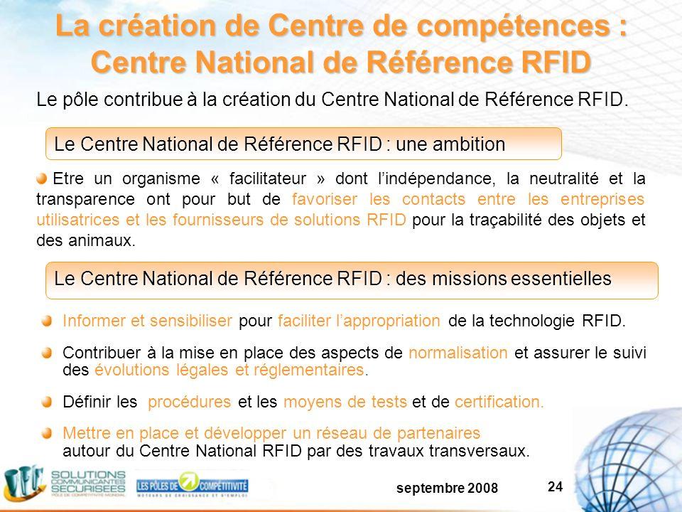 septembre 2008 24 La création de Centre de compétences : Centre National de Référence RFID Informer et sensibiliser pour faciliter lappropriation de la technologie RFID.