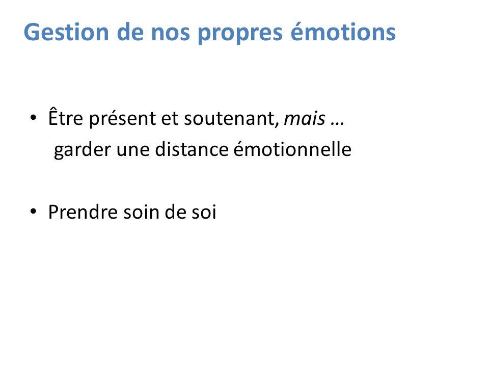 Gestion de nos propres émotions Être présent et soutenant, mais … garder une distance émotionnelle Prendre soin de soi