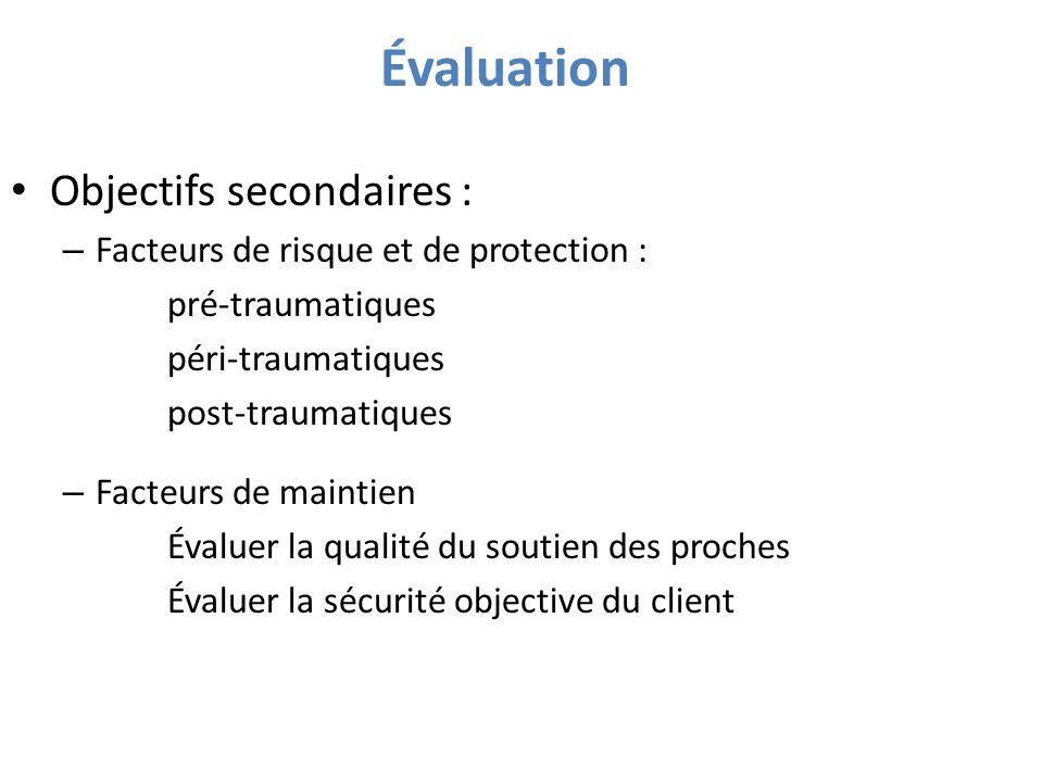 Évaluation Objectifs secondaires : – Facteurs de risque et de protection : pré-traumatiques péri-traumatiques post-traumatiques – Facteurs de maintien