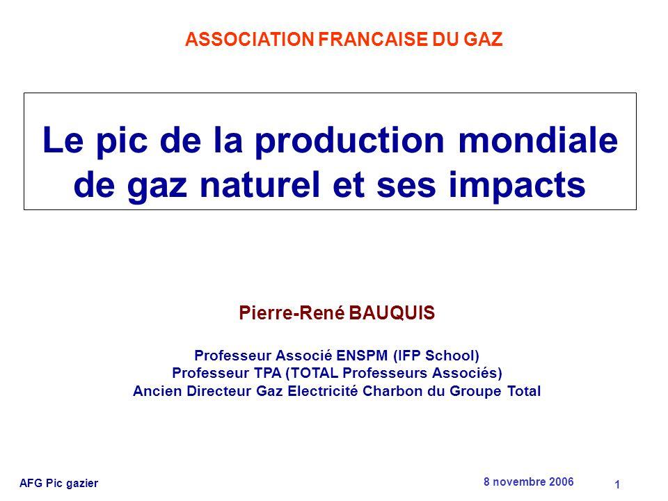 8 novembre 2006 AFG Pic gazier 1 Le pic de la production mondiale de gaz naturel et ses impacts Pierre-René BAUQUIS Professeur Associé ENSPM (IFP School) Professeur TPA (TOTAL Professeurs Associés) Ancien Directeur Gaz Electricité Charbon du Groupe Total ASSOCIATION FRANCAISE DU GAZ
