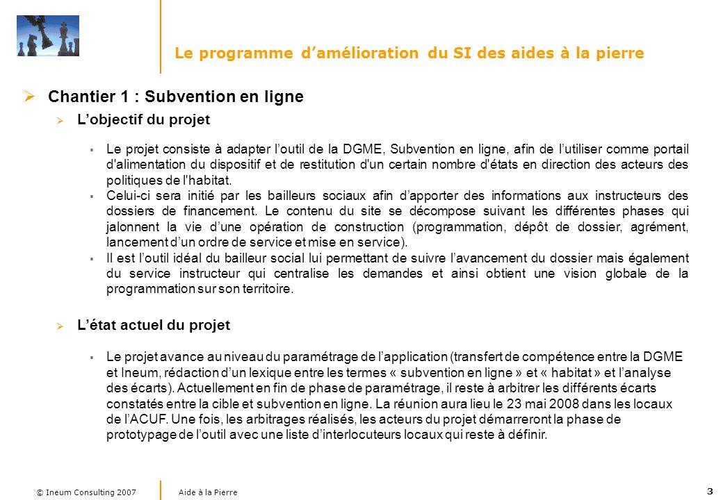 3 Aide à la Pierre © Ineum Consulting 2007 Le programme damélioration du SI des aides à la pierre Chantier 1 : Subvention en ligne Lobjectif du projet