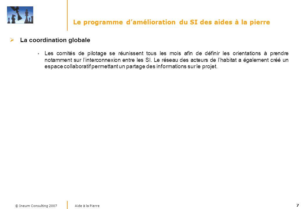 7 Aide à la Pierre © Ineum Consulting 2007 Le programme damélioration du SI des aides à la pierre La coordination globale Les comités de pilotage se réunissent tous les mois afin de définir les orientations à prendre notamment sur linterconnexion entre les SI.