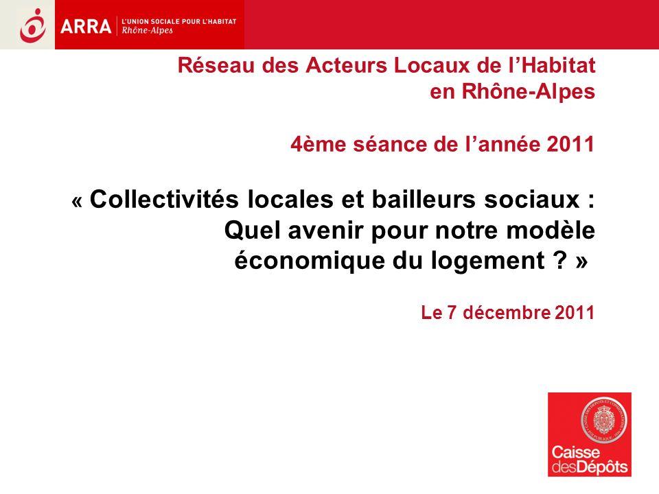 1 Réseau des Acteurs Locaux de lHabitat en Rhône-Alpes 4ème séance de lannée 2011 « Collectivités locales et bailleurs sociaux : Quel avenir pour notre modèle économique du logement .