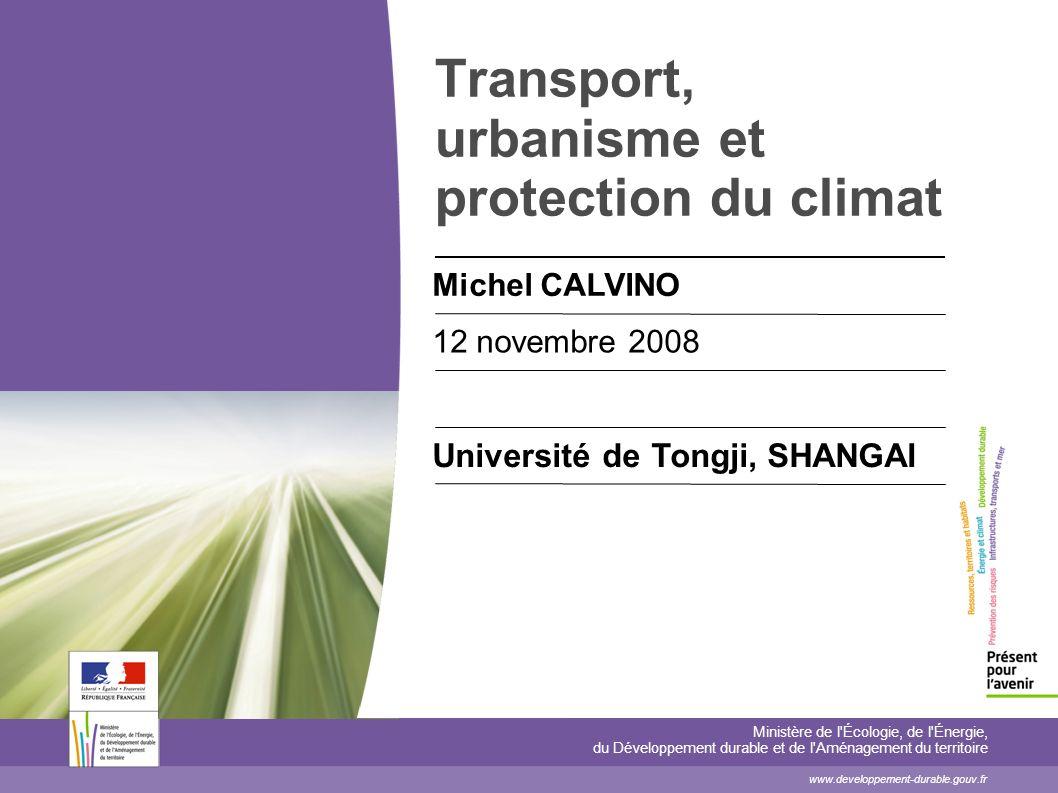 Transport, urbanisme et protection du climat Michel CALVINO 12 novembre 2008 Université de Tongji, SHANGAI Ministère de l'Écologie, de l'Énergie, du D
