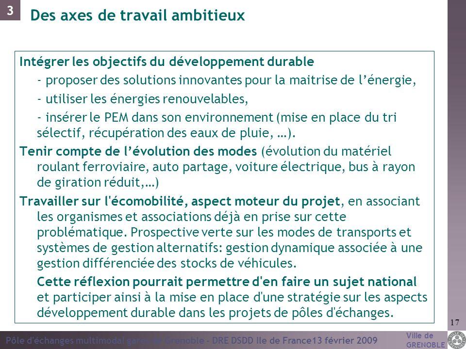Ville de GRENOBLE Pôle d'échanges multimodal gares de Grenoble - DRE DSDD Ile de France13 février 2009 17 Des axes de travail ambitieux Intégrer les o