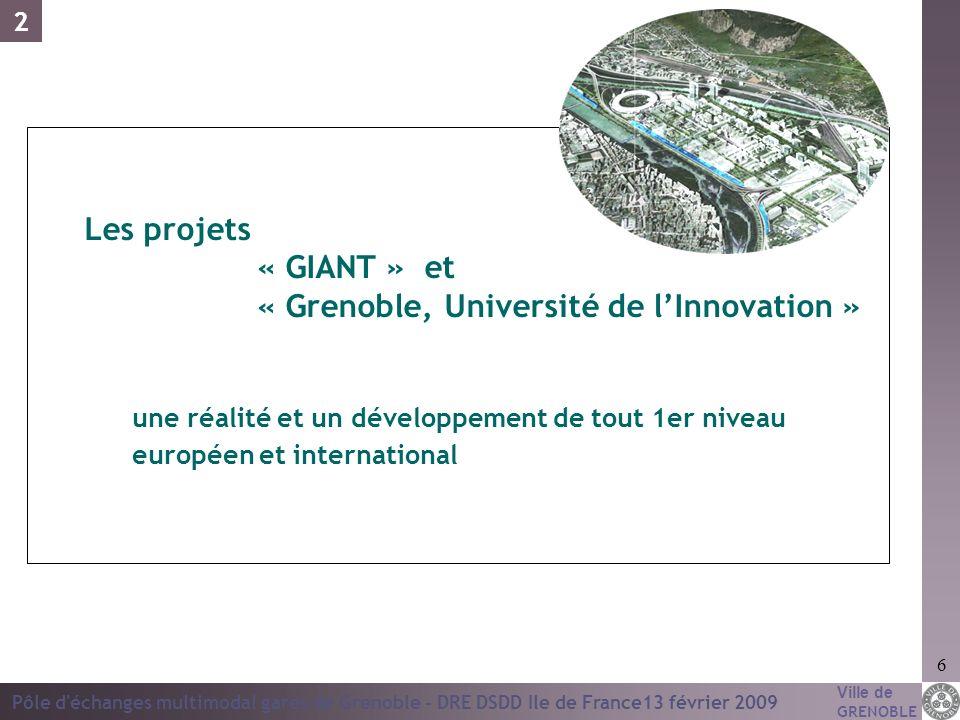 Ville de GRENOBLE Pôle d'échanges multimodal gares de Grenoble - DRE DSDD Ile de France13 février 2009 6 Les projets « GIANT » et « Grenoble, Universi