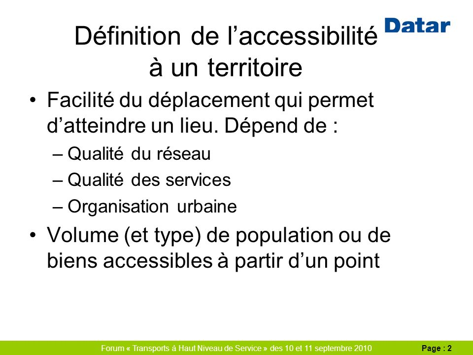 Forum « Transports à Haut Niveau de Service » des 10 et 11 septembre 2010Page : 2 Définition de laccessibilité à un territoire Facilité du déplacement qui permet datteindre un lieu.