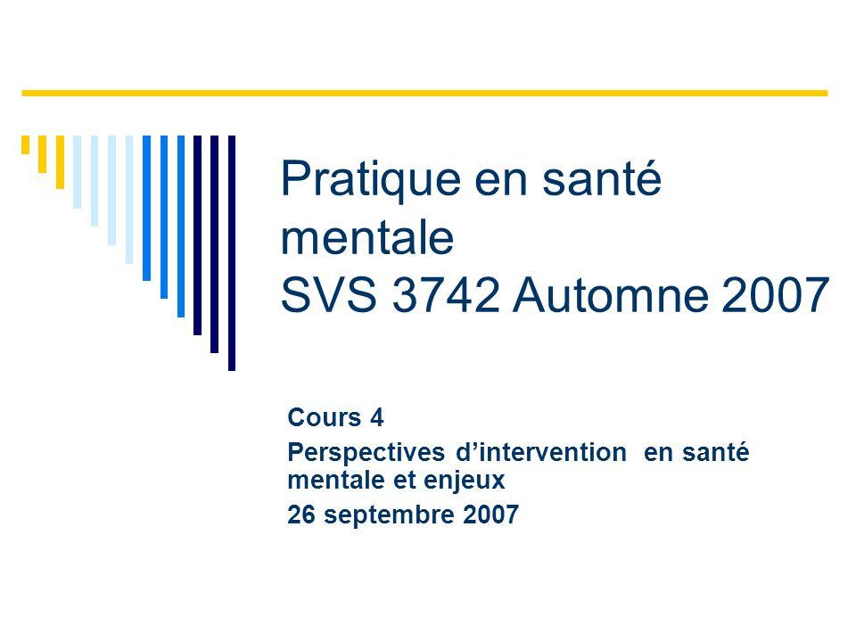 Cours 4 Perspectives dintervention en santé mentale et enjeux 26 septembre 2007 Pratique en santé mentale SVS 3742 Automne 2007