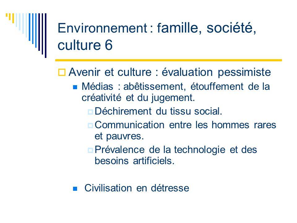 Environnement : f amille, société, culture 6 Avenir et culture : évaluation pessimiste Médias : abêtissement, étouffement de la créativité et du jugement.