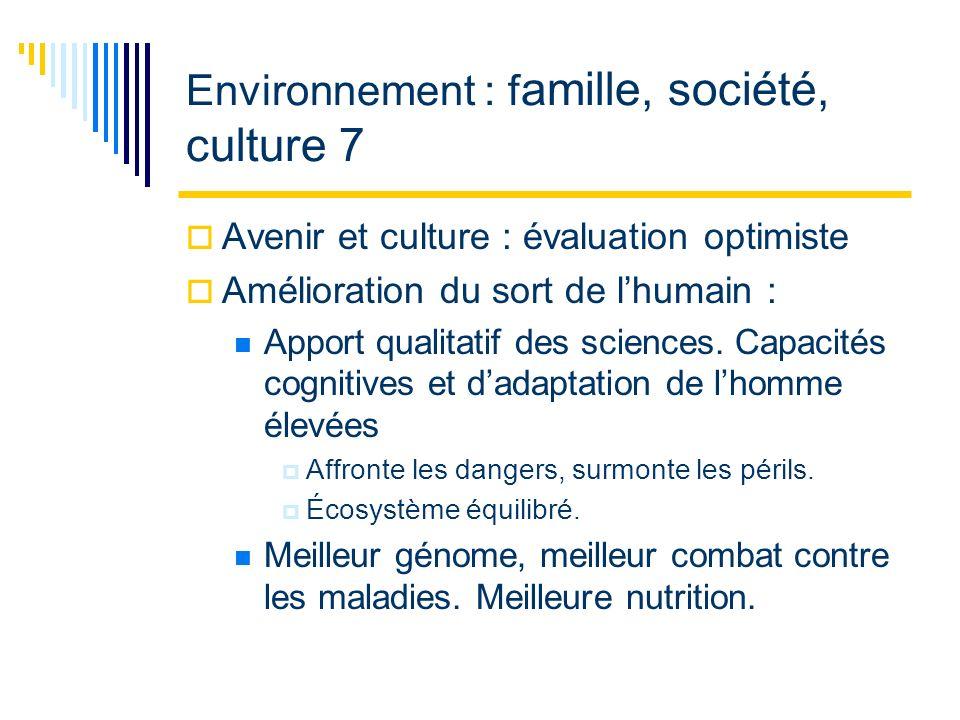 Environnement : f amille, société, culture 7 Avenir et culture : évaluation optimiste Amélioration du sort de lhumain : Apport qualitatif des sciences.