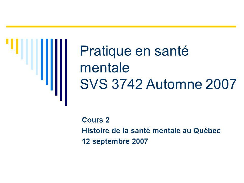 Pratique en santé mentale SVS 3742 Automne 2007 Cours 2 Histoire de la santé mentale au Québec 12 septembre 2007