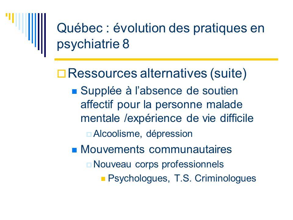 Québec : évolution des pratiques en psychiatrie 8 Ressources alternatives (suite) Supplée à labsence de soutien affectif pour la personne malade mentale /expérience de vie difficile Alcoolisme, dépression Mouvements communautaires Nouveau corps professionnels Psychologues, T.S.