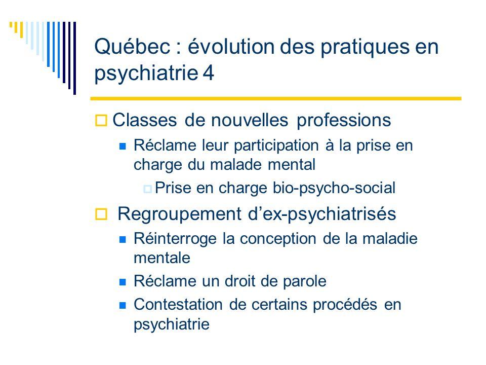 Québec : évolution des pratiques en psychiatrie 4 Classes de nouvelles professions Réclame leur participation à la prise en charge du malade mental Prise en charge bio-psycho-social Regroupement dex-psychiatrisés Réinterroge la conception de la maladie mentale Réclame un droit de parole Contestation de certains procédés en psychiatrie
