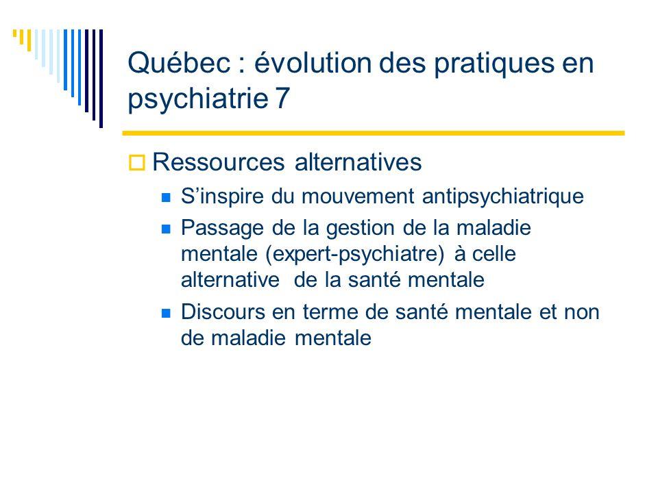 Québec : évolution des pratiques en psychiatrie 7 Ressources alternatives Sinspire du mouvement antipsychiatrique Passage de la gestion de la maladie mentale (expert-psychiatre) à celle alternative de la santé mentale Discours en terme de santé mentale et non de maladie mentale