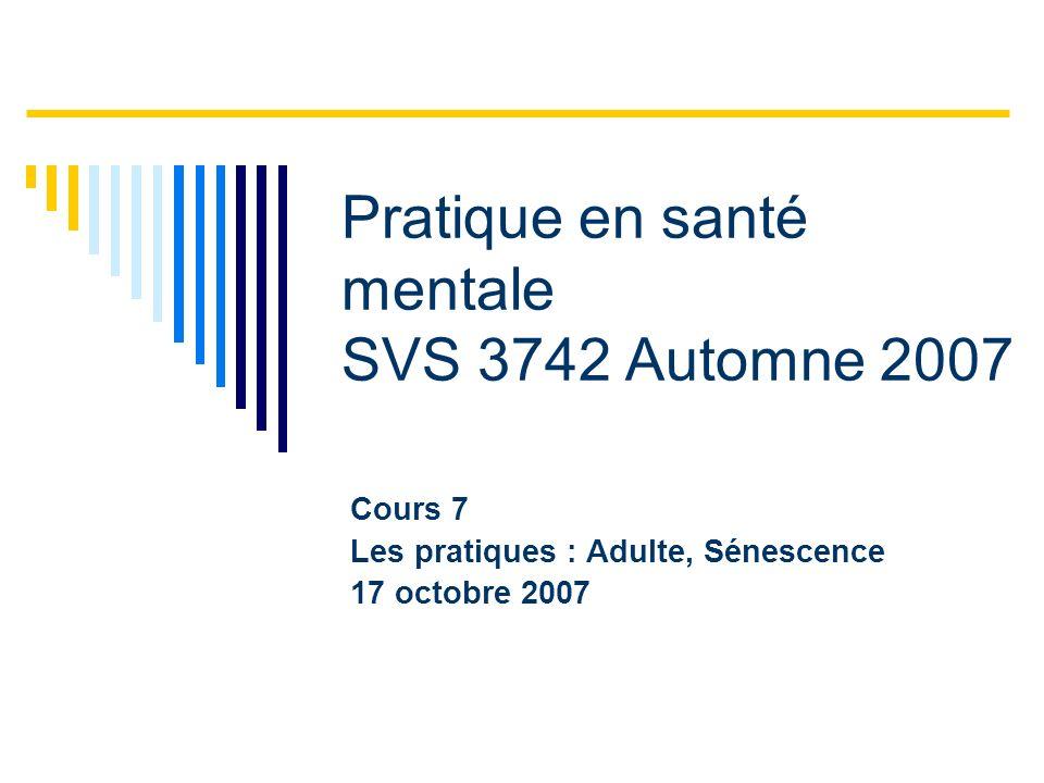Pratique en santé mentale SVS 3742 Automne 2007 Cours 7 Les pratiques : Adulte, Sénescence 17 octobre 2007
